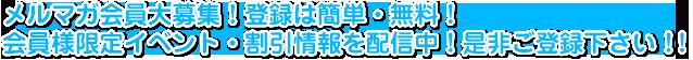 メルマガ会員大募集!登録は簡単・無料!会員様限定イベント・割引情報を配信中!是非ご登録下さい!!